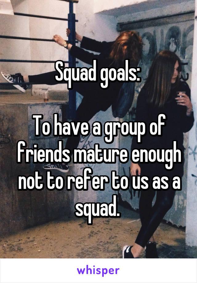 Squad goals:      To have a group of friends mature enough not to refer to us as a squad.