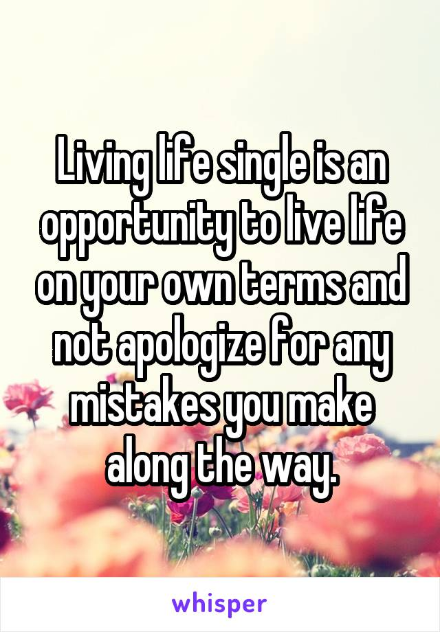 Living life single is an opportunity to live life on your own terms and not apologize for any mistakes you make along the way.