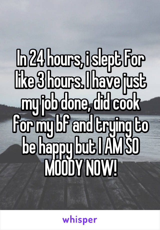In 24 hours, i slept For like 3 hours. I have just my job done, did cook for my bf and trying to be happy but I AM SO MOODY NOW!