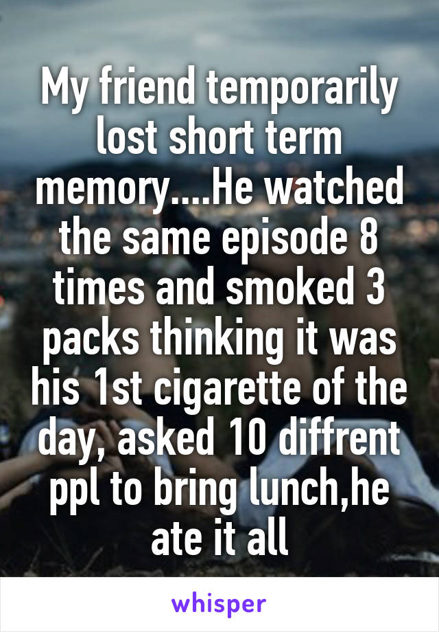 My friend temporarily lost short term memory....He watched the same episode 8 times and smoked 3 packs thinking it was his 1st cigarette of the day, asked 10 diffrent ppl to bring lunch,he ate it all