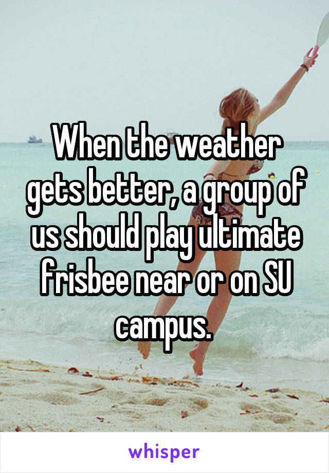 When the weather gets better, a group of us should play ultimate frisbee near or on SU campus.
