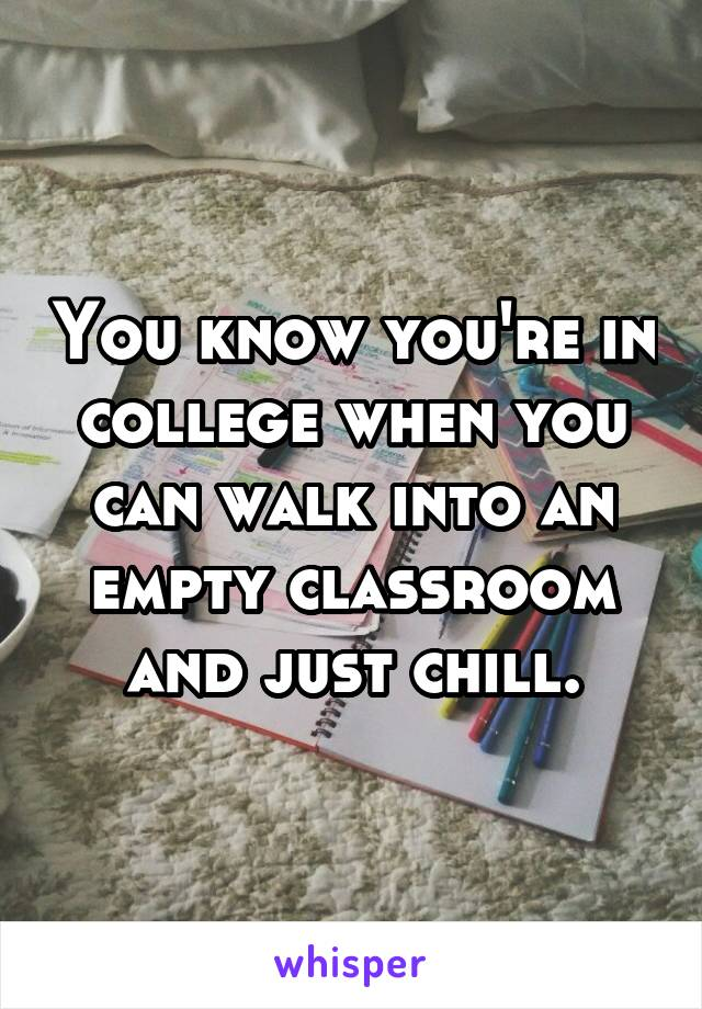 You know you're in college when you can walk into an empty classroom and just chill.