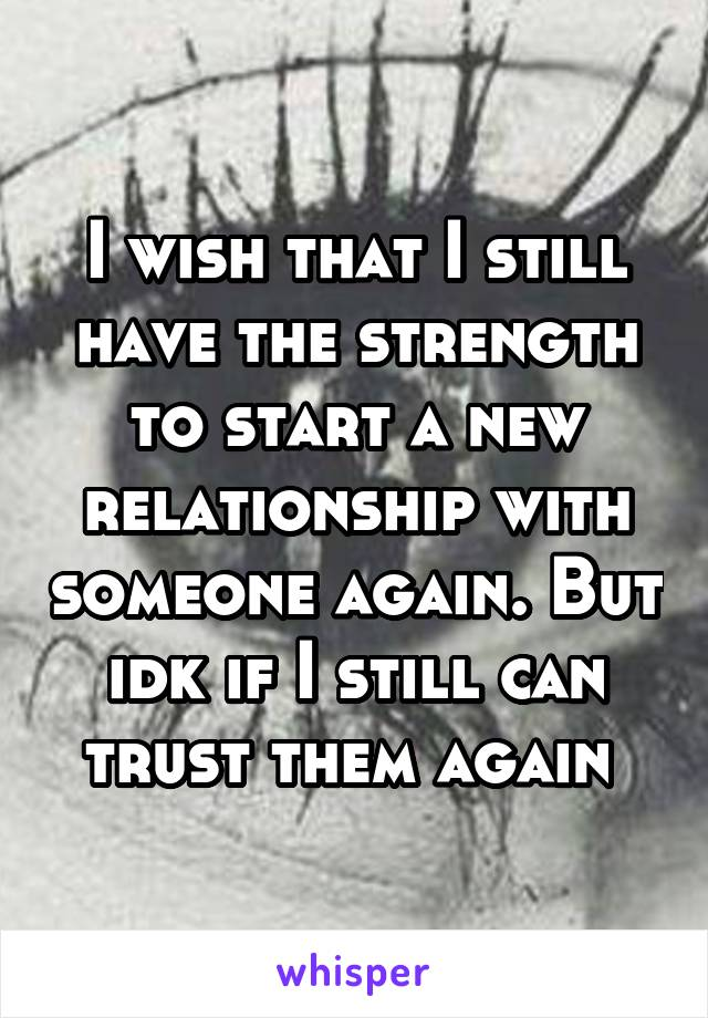 I wish that I still have the strength to start a new relationship with someone again. But idk if I still can trust them again