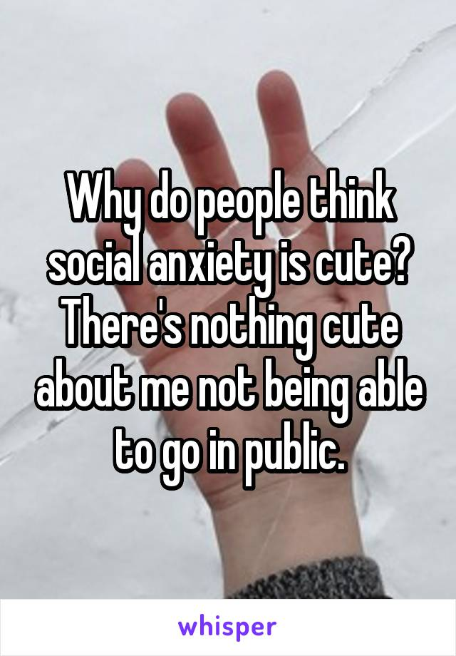 Why do people think social anxiety is cute? There's nothing cute about me not being able to go in public.