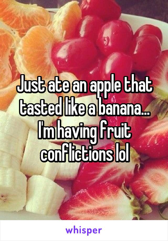 Just ate an apple that tasted like a banana... I'm having fruit conflictions lol
