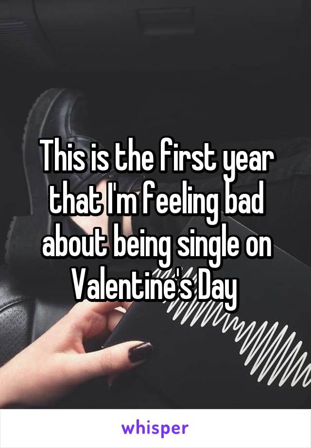 This is the first year that I'm feeling bad about being single on Valentine's Day