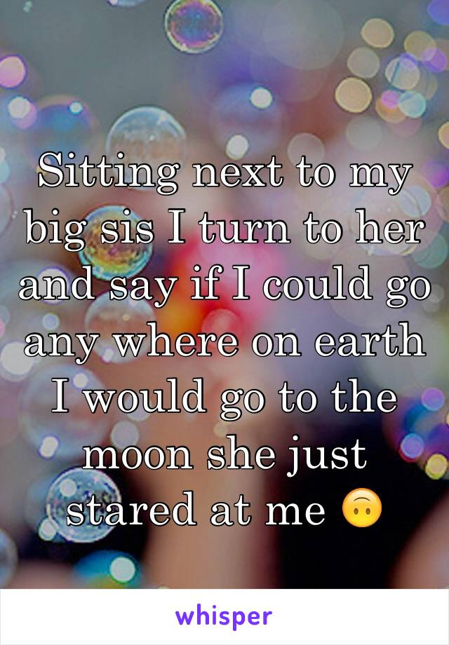 Sitting next to my big sis I turn to her and say if I could go any where on earth I would go to the moon she just stared at me 🙃
