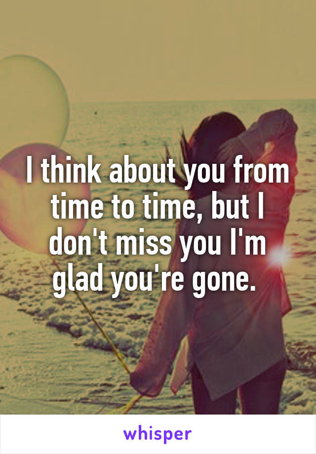 I think about you from time to time, but I don't miss you I'm glad you're gone.