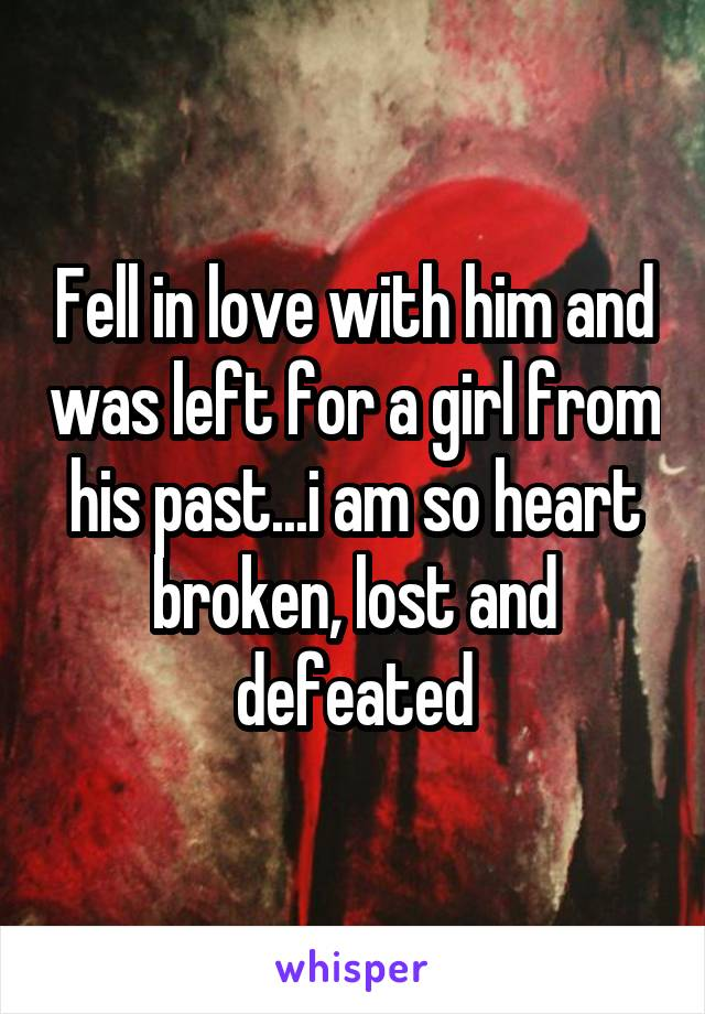 Fell in love with him and was left for a girl from his past...i am so heart broken, lost and defeated