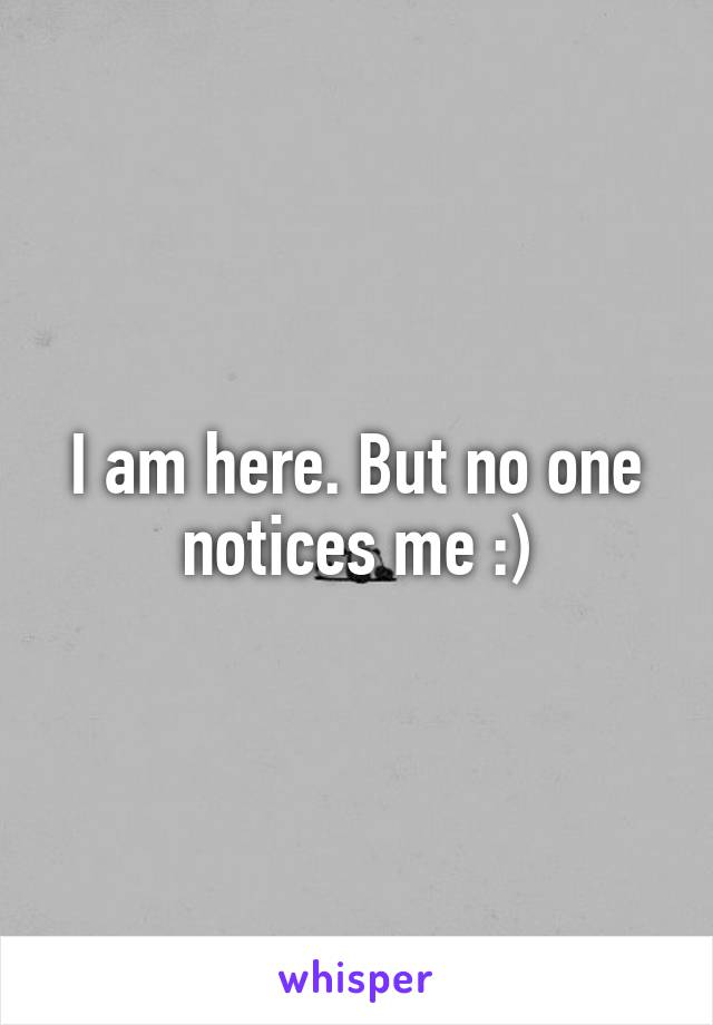 I am here. But no one notices me :)