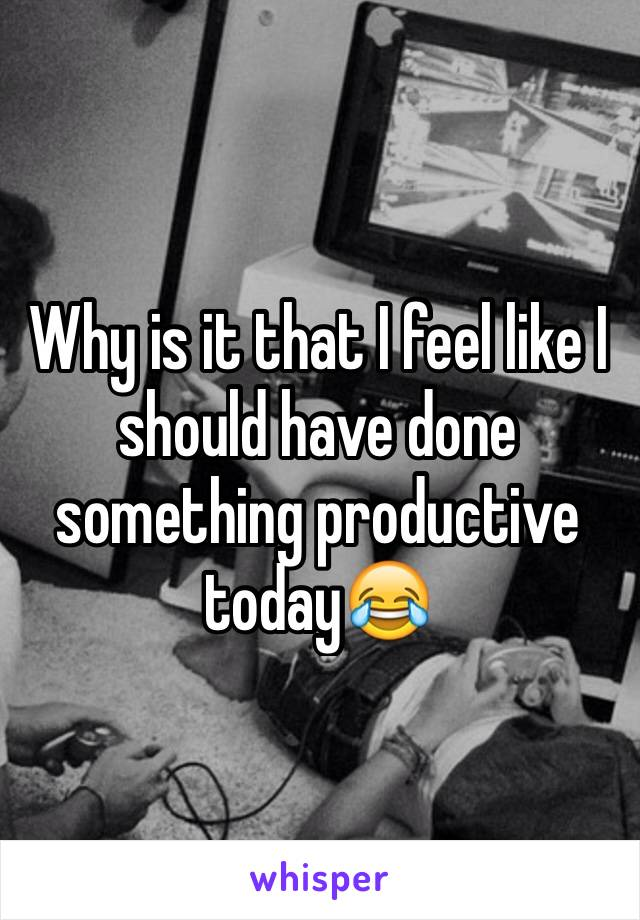 Why is it that I feel like I should have done something productive today😂