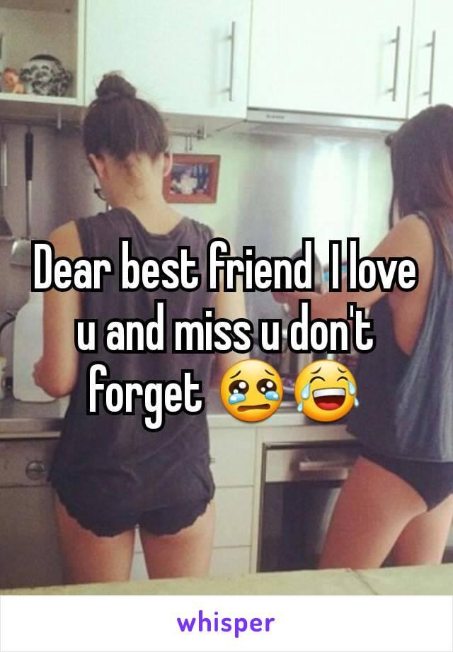 Dear best friend  I love u and miss u don't forget 😢😂