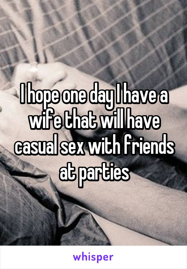 I hope one day I have a wife that will have casual sex with friends at parties