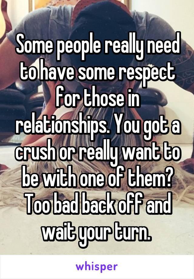 Some people really need to have some respect for those in relationships. You got a crush or really want to be with one of them? Too bad back off and wait your turn.