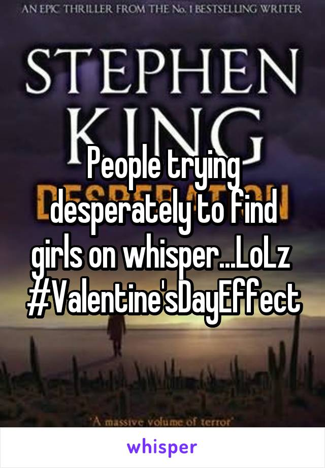 People trying desperately to find girls on whisper...LoLz  #Valentine'sDayEffect