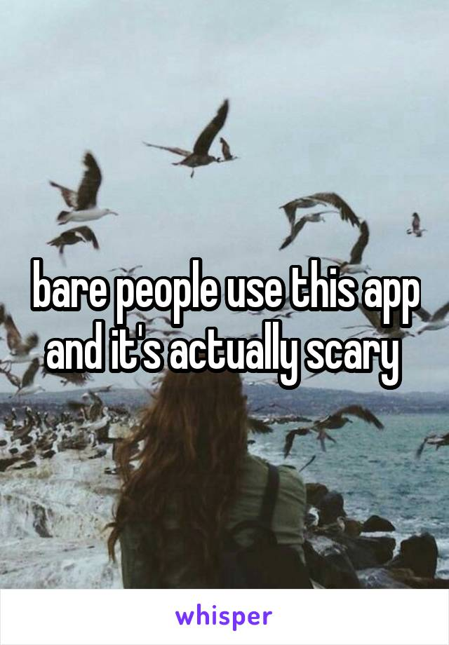 bare people use this app and it's actually scary