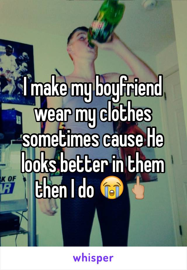 I make my boyfriend wear my clothes sometimes cause He looks better in them then I do 😭🖕🏼