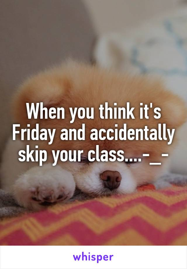 When you think it's Friday and accidentally skip your class....-_-