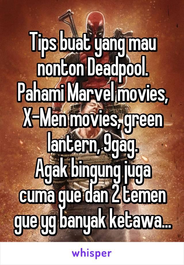 Tips buat yang mau nonton Deadpool. Pahami Marvel movies, X-Men movies, green lantern, 9gag. Agak bingung juga cuma gue dan 2 temen gue yg banyak ketawa...