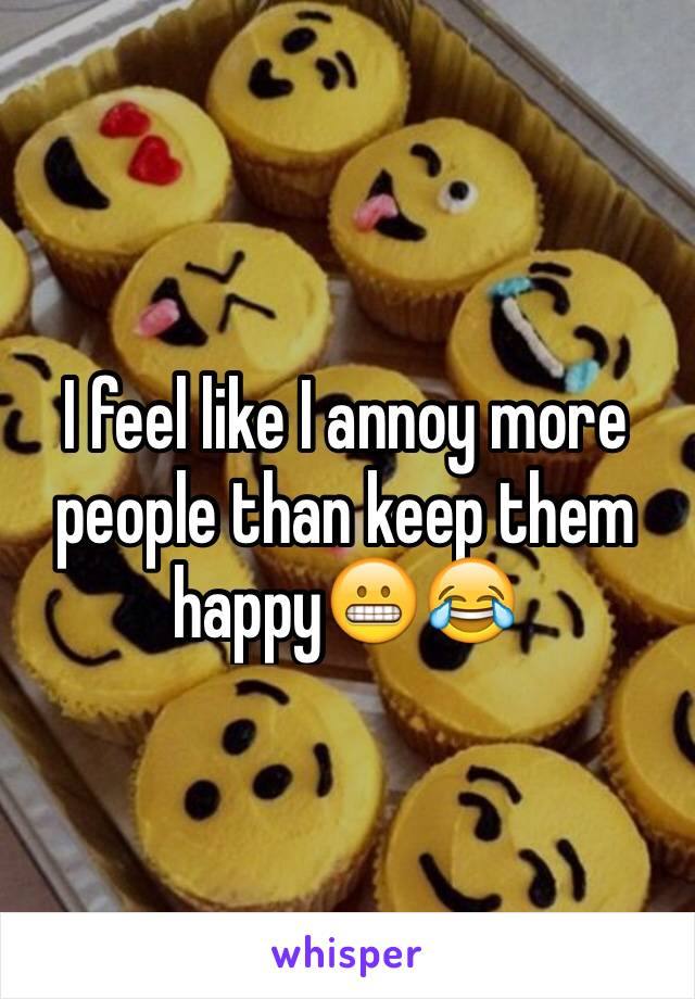 I feel like I annoy more people than keep them happy😬😂