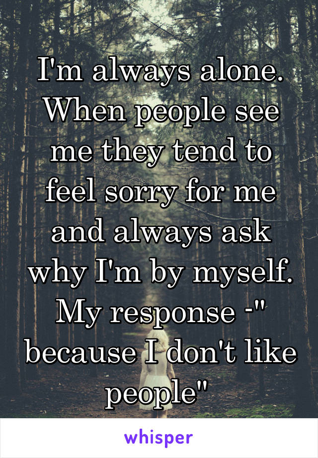 """I'm always alone. When people see me they tend to feel sorry for me and always ask why I'm by myself. My response -"""" because I don't like people"""""""