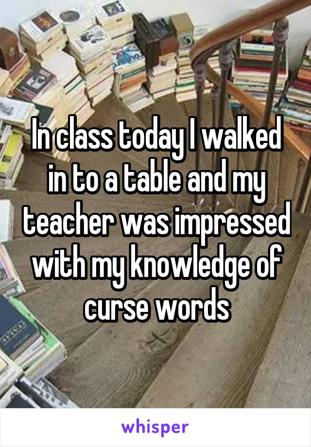 In class today I walked in to a table and my teacher was impressed with my knowledge of curse words