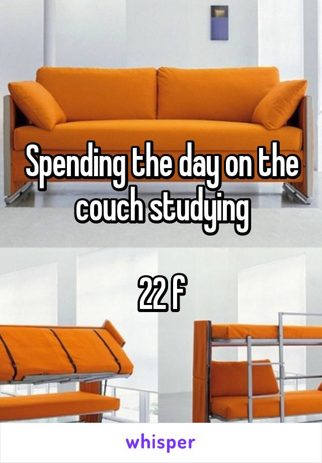 Spending the day on the couch studying  22 f