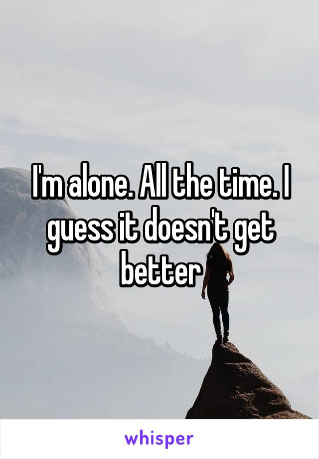 I'm alone. All the time. I guess it doesn't get better