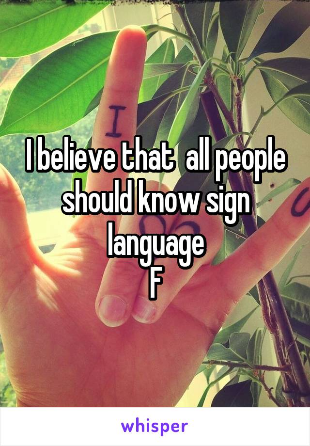 I believe that  all people should know sign language F