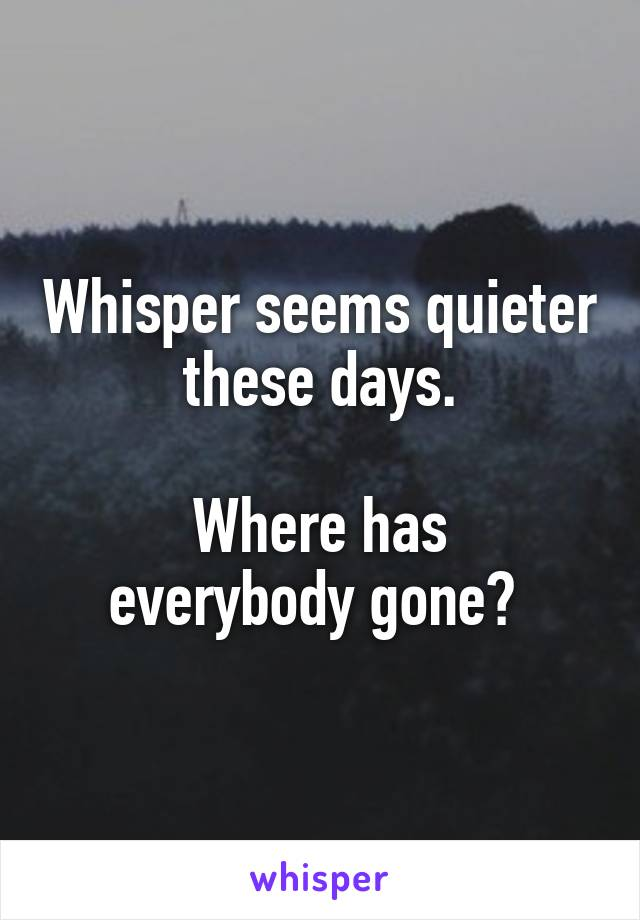 Whisper seems quieter these days.  Where has everybody gone?