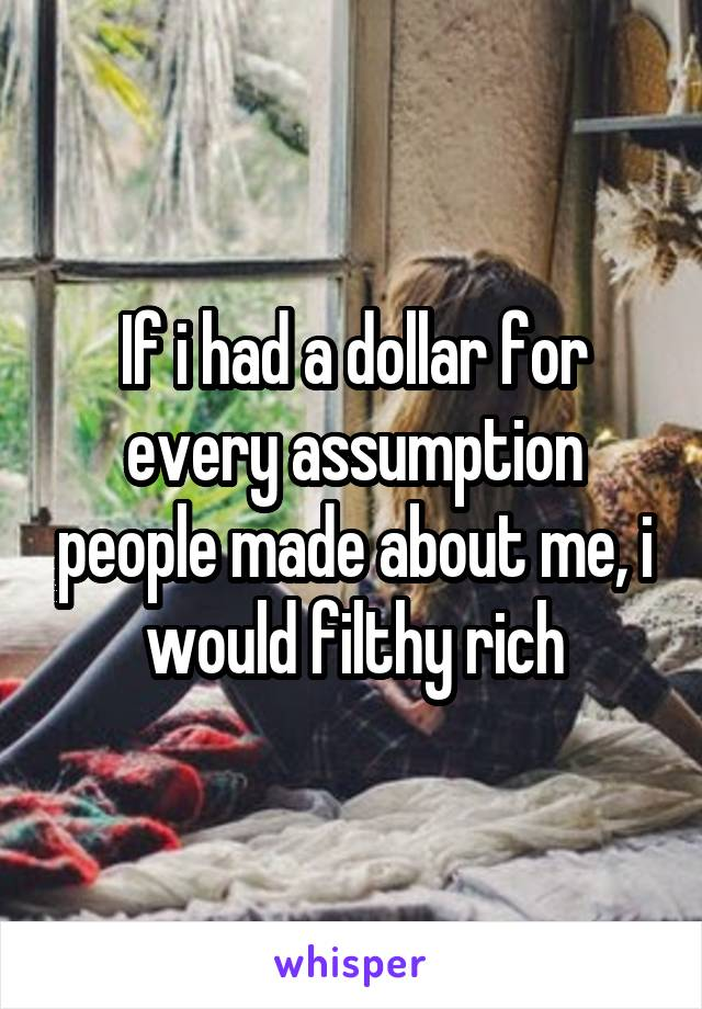 If i had a dollar for every assumption people made about me, i would filthy rich