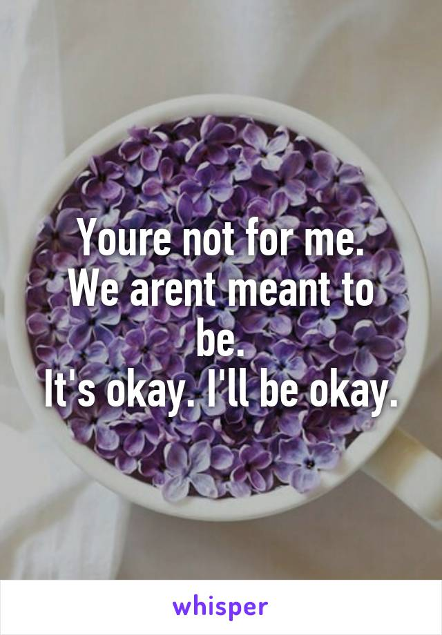 Youre not for me. We arent meant to be. It's okay. I'll be okay.