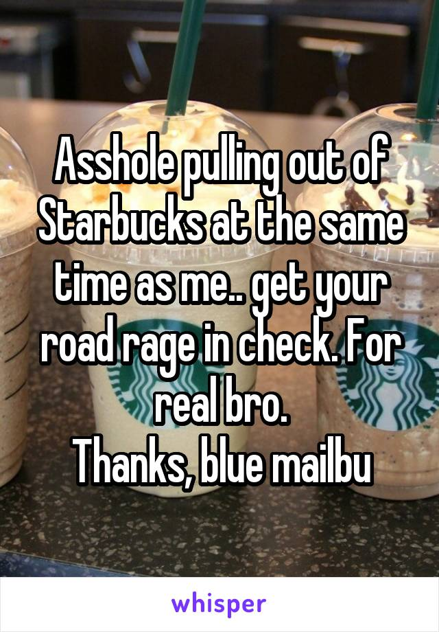 Asshole pulling out of Starbucks at the same time as me.. get your road rage in check. For real bro. Thanks, blue mailbu