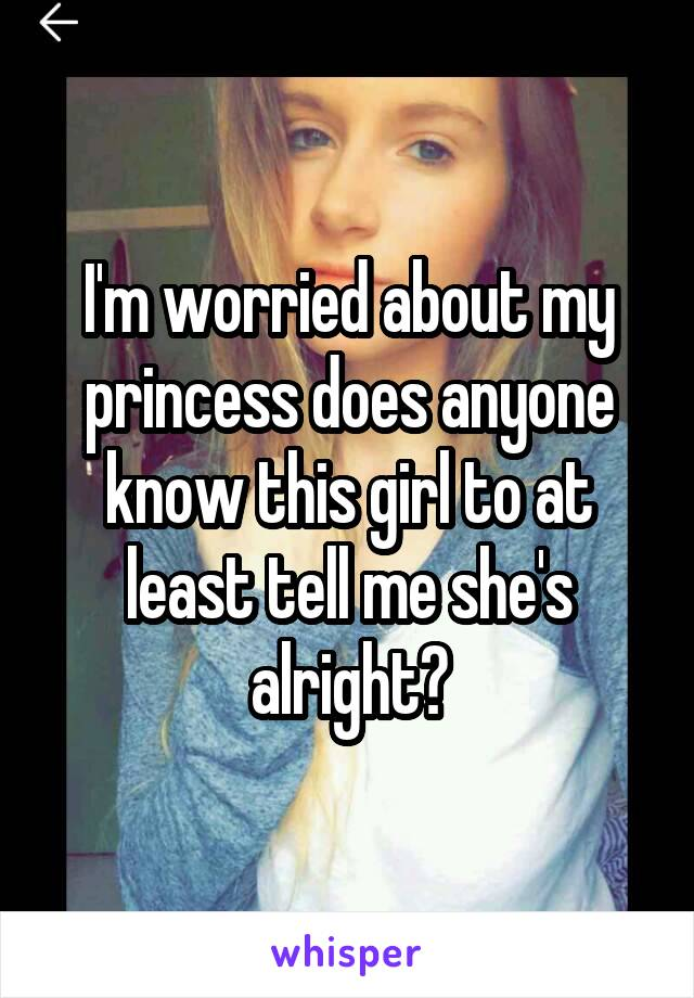 I'm worried about my princess does anyone know this girl to at least tell me she's alright?