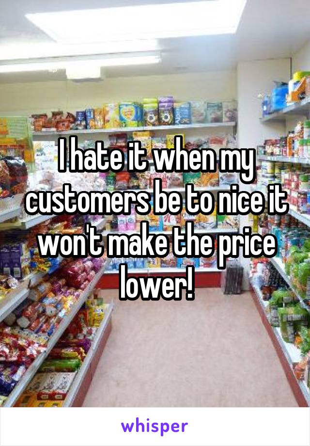 I hate it when my customers be to nice it won't make the price lower!