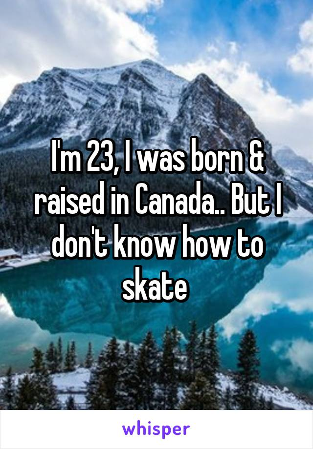 I'm 23, I was born & raised in Canada.. But I don't know how to skate