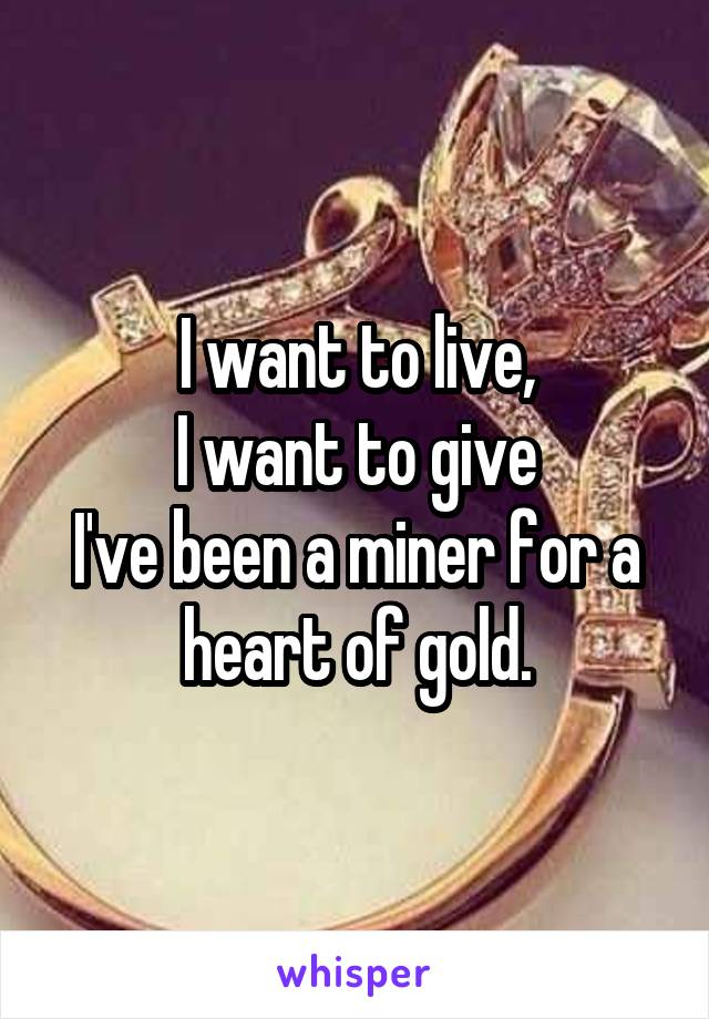 I want to live, I want to give I've been a miner for a heart of gold.