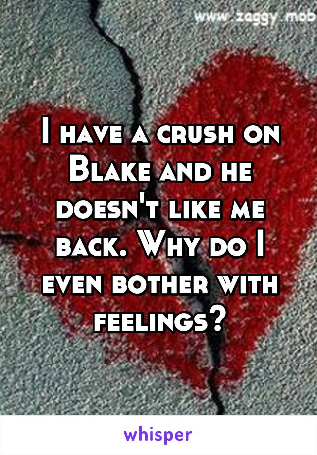I have a crush on Blake and he doesn't like me back. Why do I even bother with feelings?