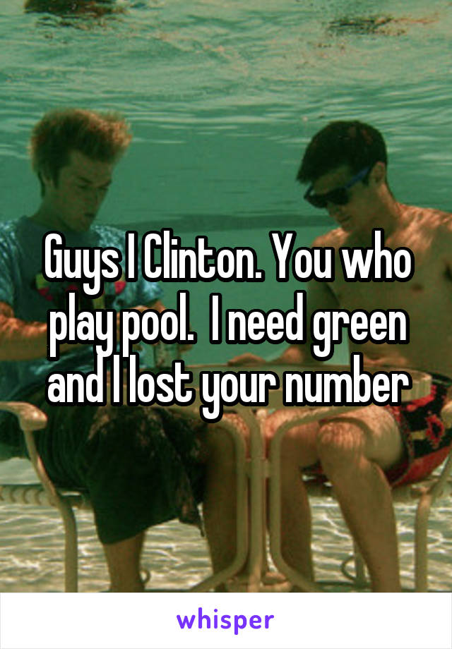 Guys I Clinton. You who play pool.  I need green and l lost your number