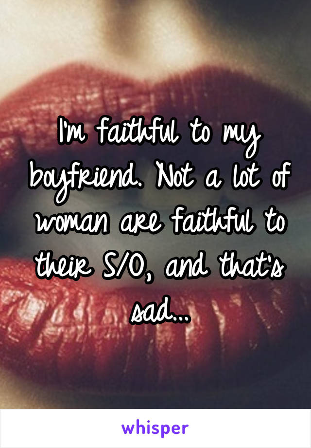 I'm faithful to my boyfriend. Not a lot of woman are faithful to their S/O, and that's sad...