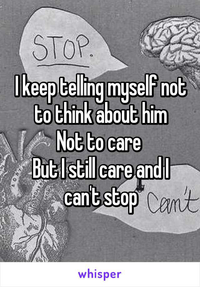 I keep telling myself not to think about him Not to care  But I still care and I can't stop