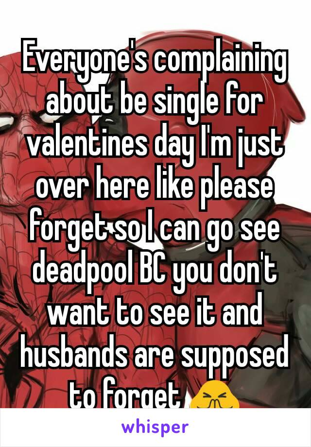 Everyone's complaining about be single for valentines day I'm just over here like please forget so I can go see deadpool BC you don't want to see it and husbands are supposed to forget 🙏