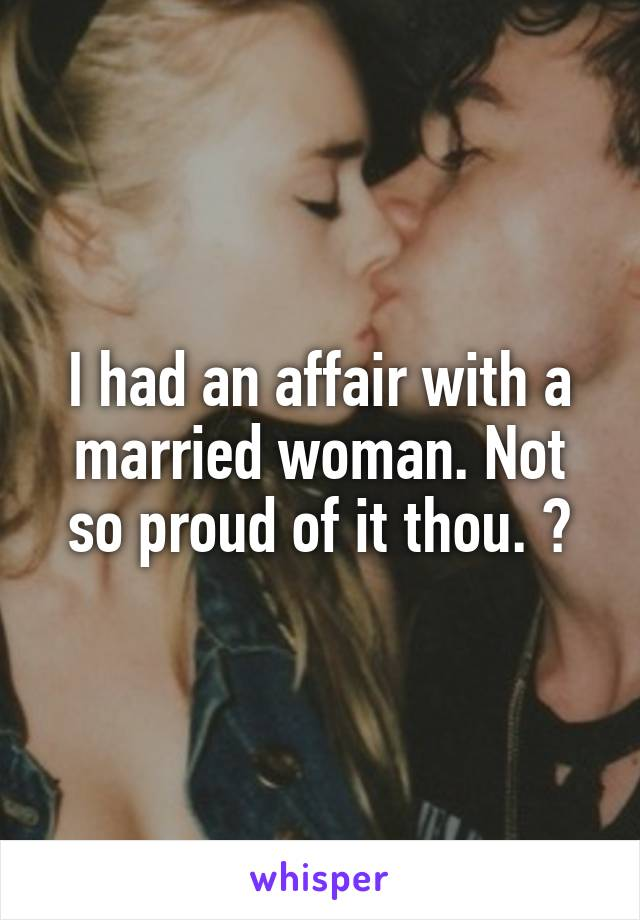 I had an affair with a married woman. Not so proud of it thou. 😯
