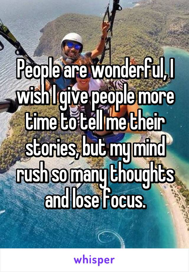People are wonderful, I wish I give people more time to tell me their stories, but my mind rush so many thoughts and lose focus.