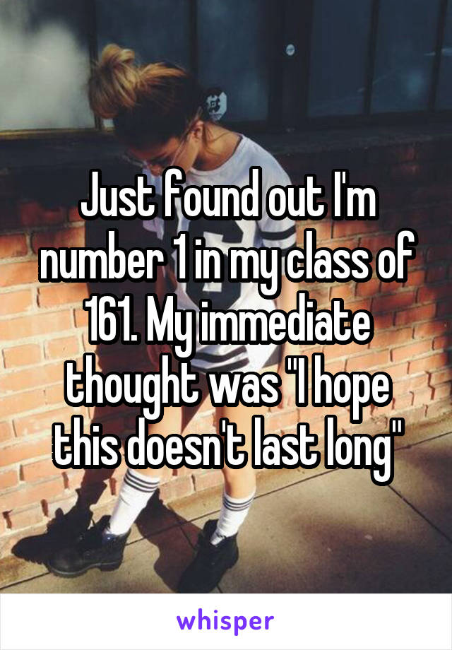 """Just found out I'm number 1 in my class of 161. My immediate thought was """"I hope this doesn't last long"""""""
