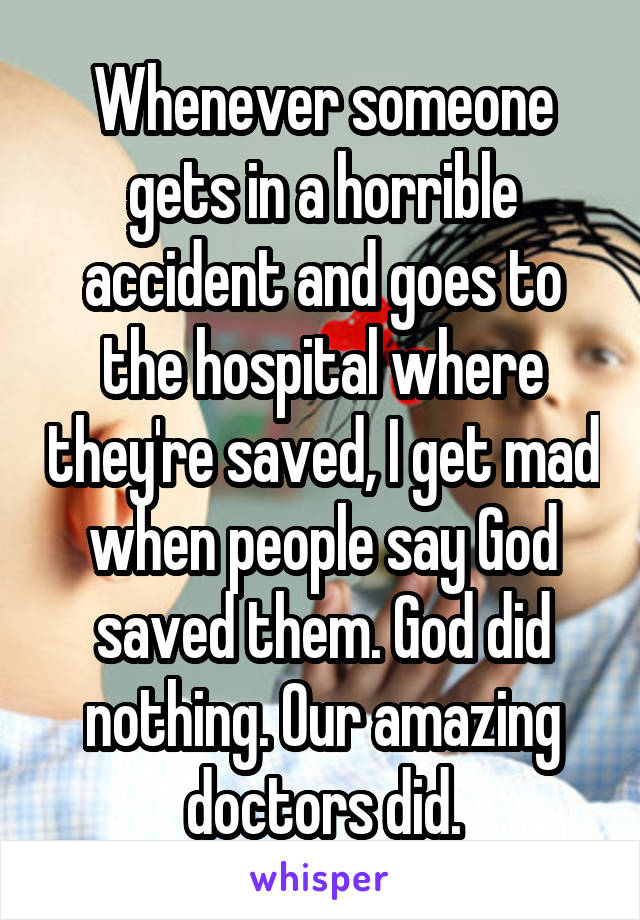 Whenever someone gets in a horrible accident and goes to the hospital where they're saved, I get mad when people say God saved them. God did nothing. Our amazing doctors did.