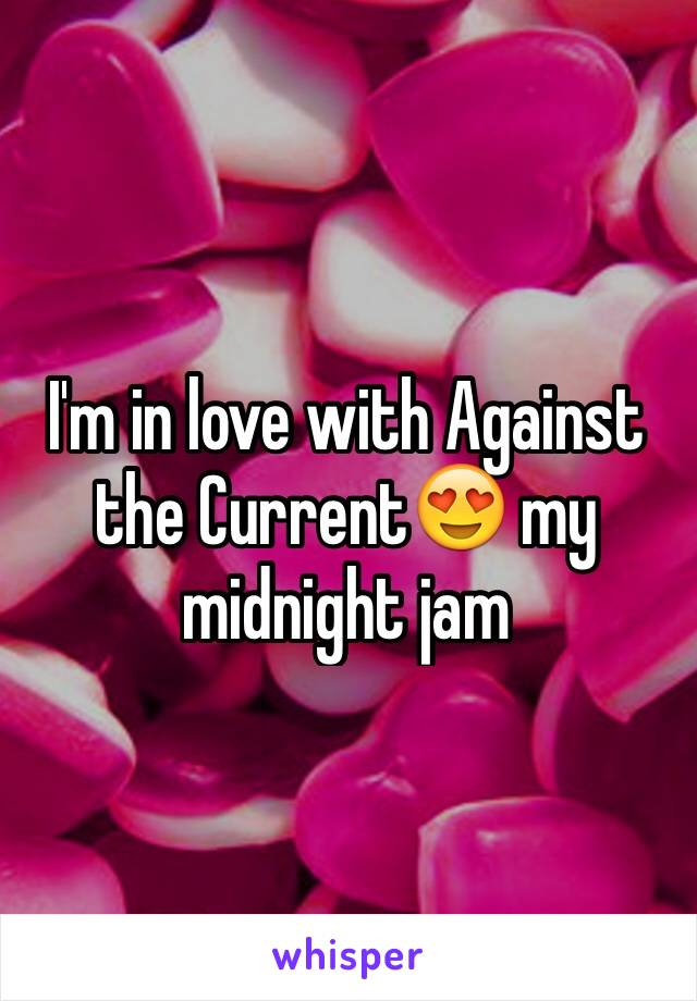 I'm in love with Against the Current😍 my midnight jam