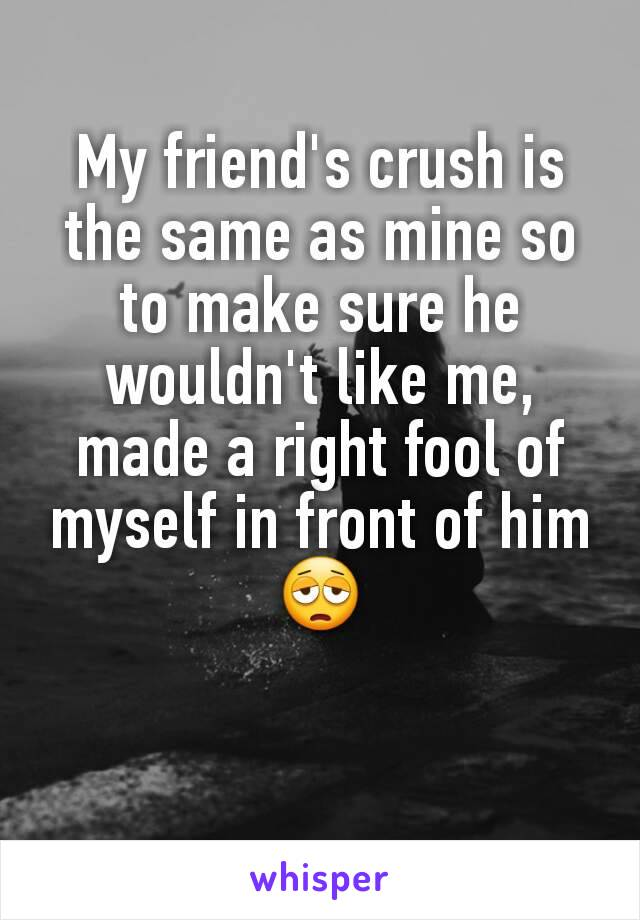 My friend's crush is the same as mine so to make sure he wouldn't like me, made a right fool of myself in front of him 😩