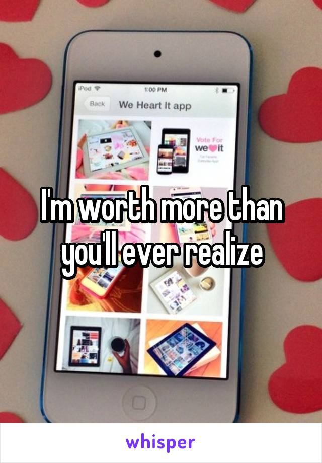 I'm worth more than you'll ever realize