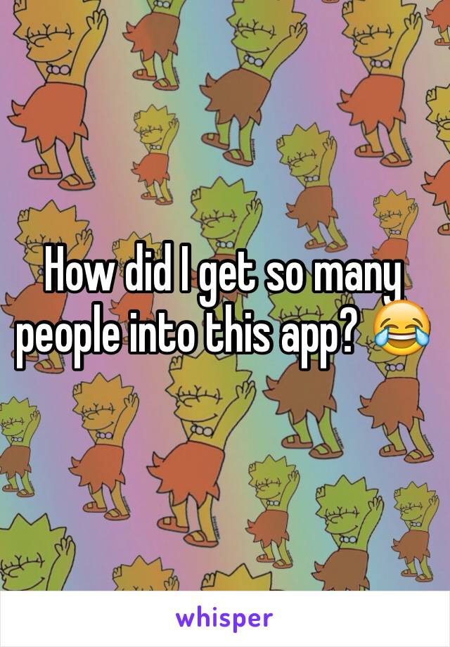 How did I get so many people into this app? 😂